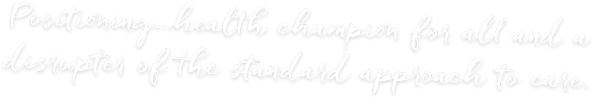 Positioning…health champion for all and a disrupter of the standard approach to care.