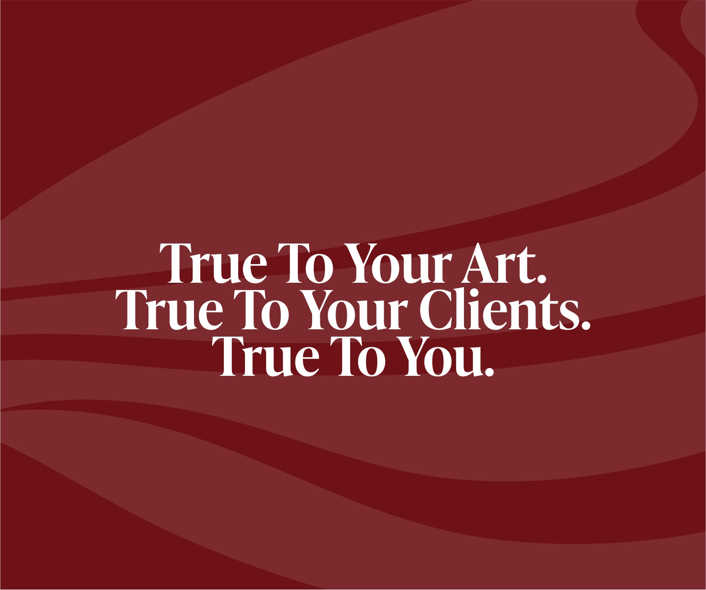 True to your art. True to your clients. True to you.